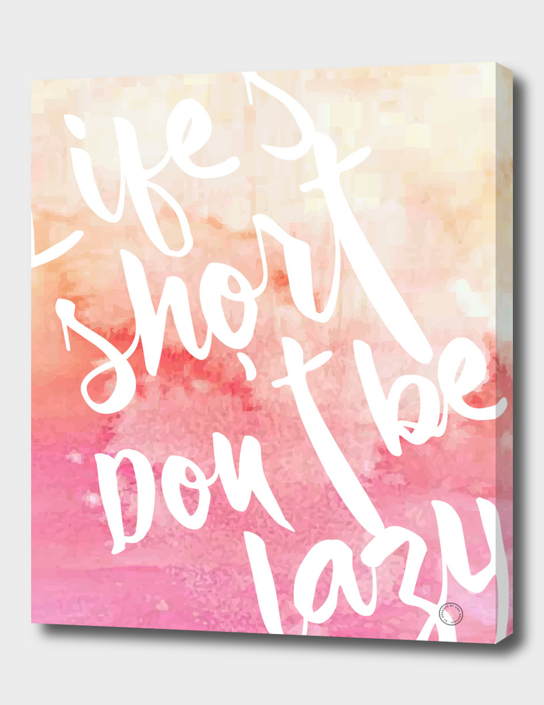 Life's Short, Don't be Lazy