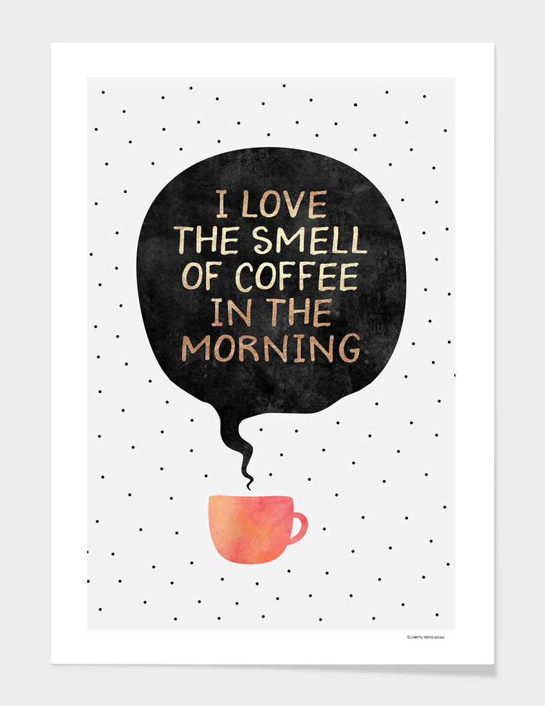 I love the smell of coffee in the morning