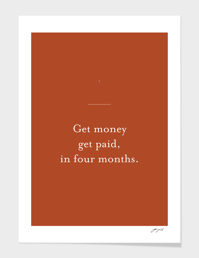 Get money get paid, in four months