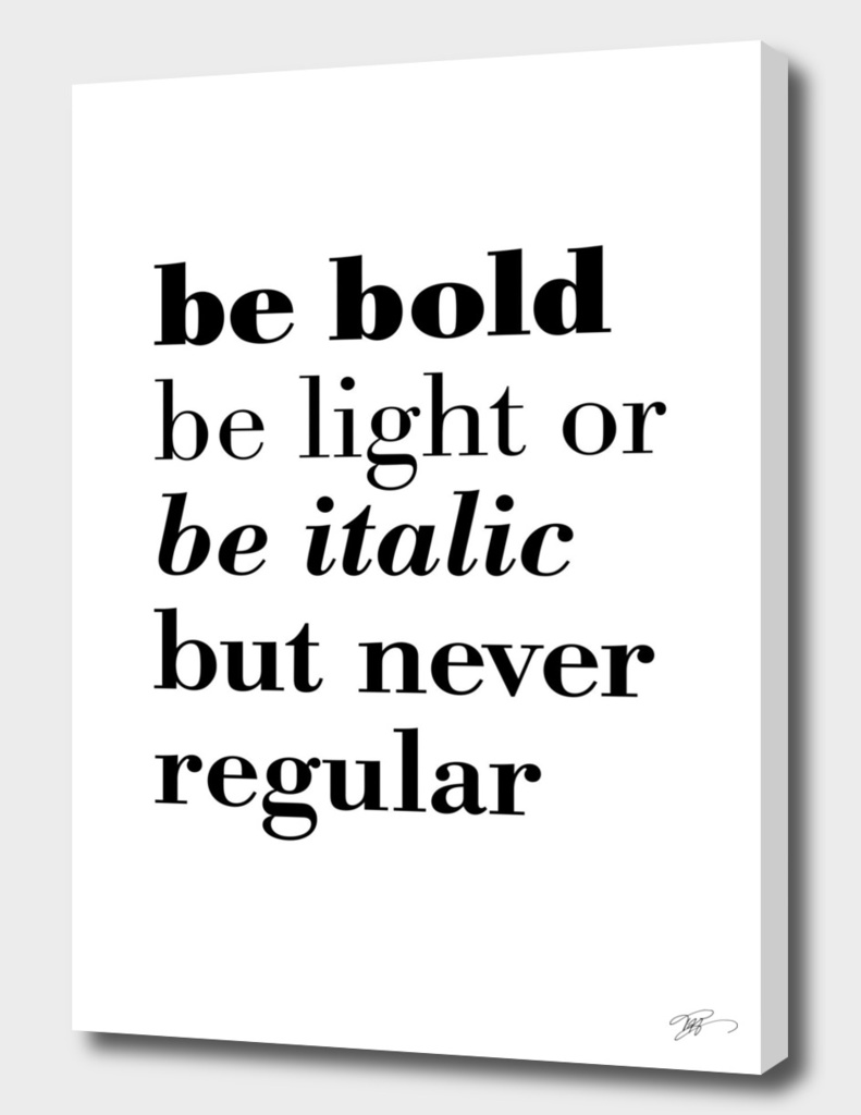 Be bold be light or be italic but never regular