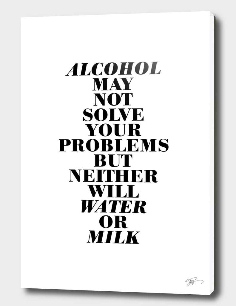 Alcohol may not solve your problems ...