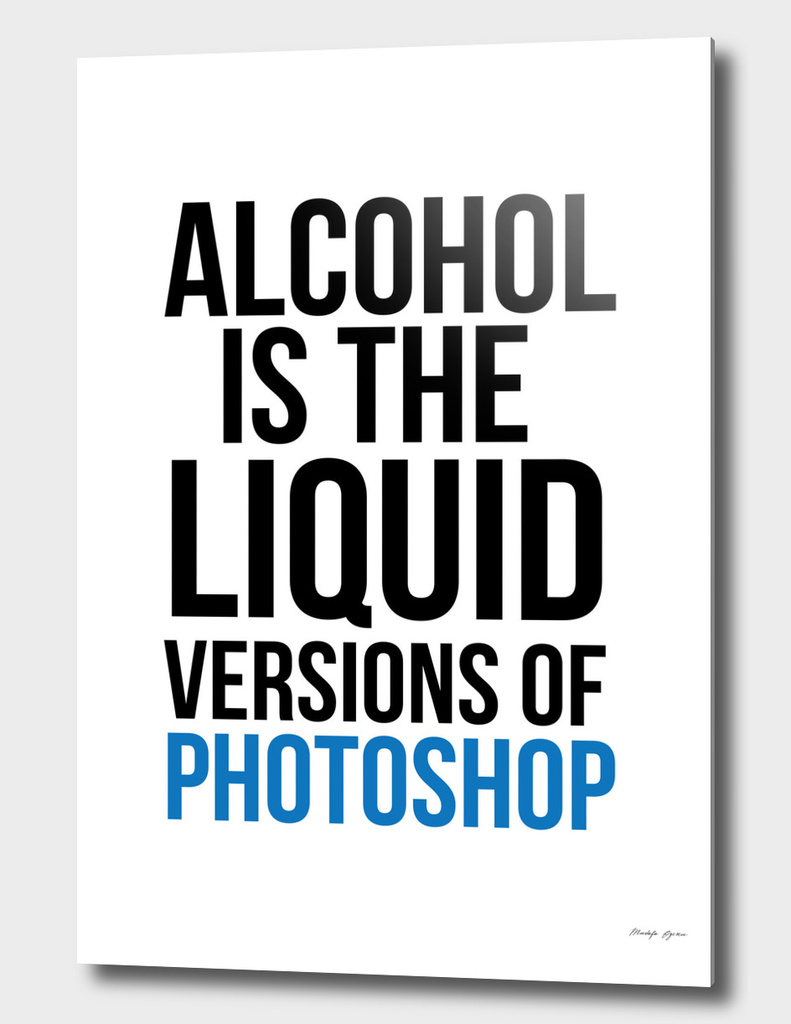 Alcohol is the liquid versions of photoshop