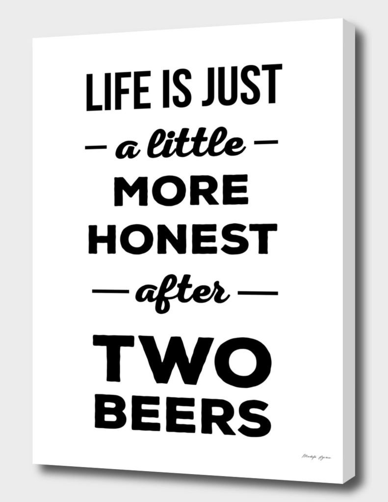 Life is just a little more honest  after two beers