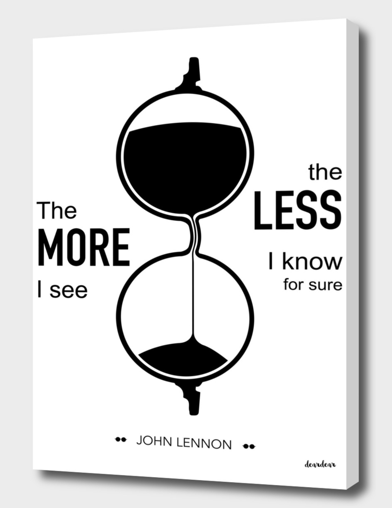 """""""The more I see the less I know for sure."""" - John Lennon"""