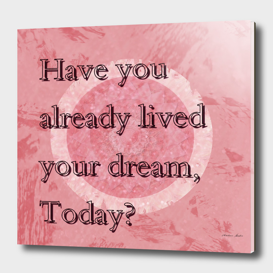 Have you already lived your dreams today?