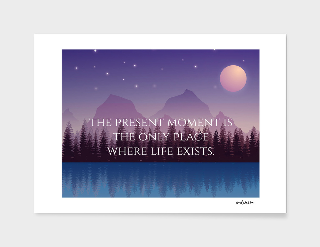 The Present Moment Is The Only Place Where Life Exists