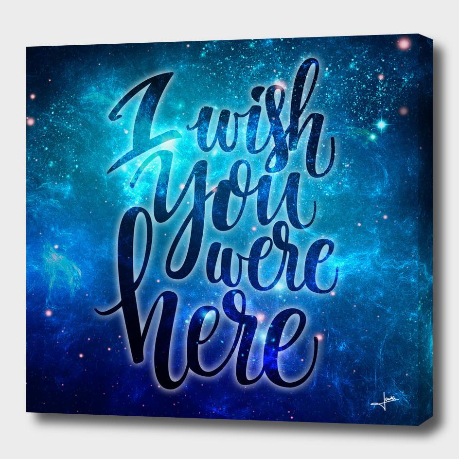 I wish you where here