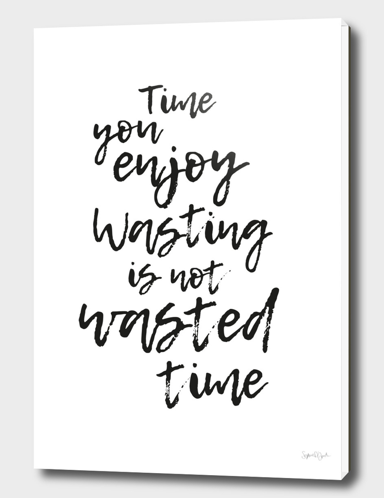 Time you enjoy wasting, is not wasted time