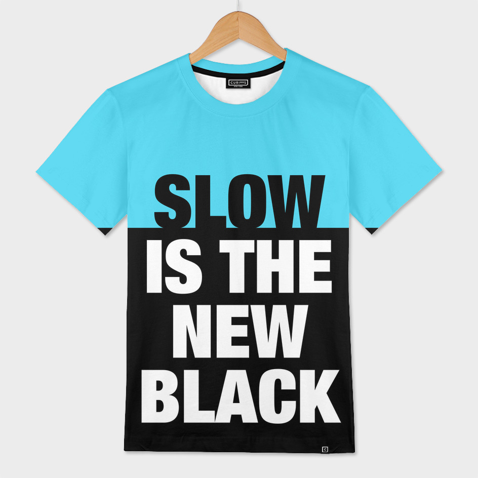 SLOW is the new BLACK