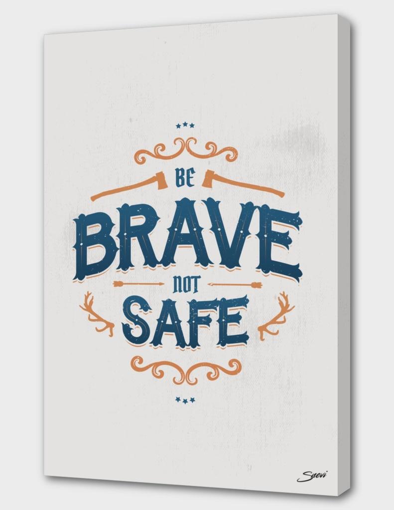 BE BRAVE NOT SAFE